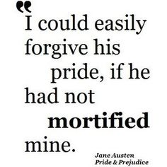 I could easily forgive his pride, if he had not mortified mine        . ~ Jane Austin, Pride & Prejudice