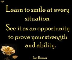Learn to smile at every situation. See it as an opportunity to prove your strength and ability. ~Joe Brown