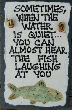 Yep- SOMETIMES, WHEN THE WATER IS STILL... YOU CAN ALMOST HEAR THE FISH LAUGHING AT YOU