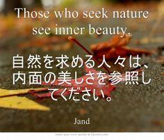 Those who seek nature see inner beauty. 自然を求める人々は、内面の美しさを参照してください。