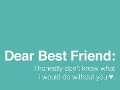 Dear best friend:  I honestly don't know what I'd do without you.