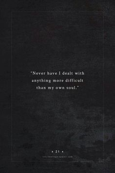 .Never have I dealt with anything more difficult than my own soul
