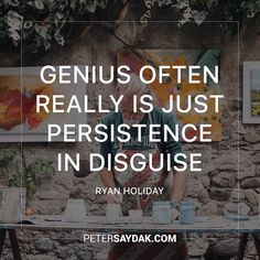 """Genius often really is just persistence in disguise."" -Ryan Holiday"