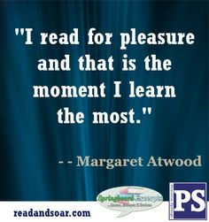 """I read for pleasure and that is the moment I learn the most."" ~~ Margaret Atwood"
