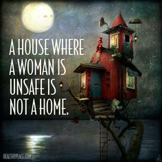 Abuse quote: A house where a woman is unsafe is not a home. www.HealthyPlace.com