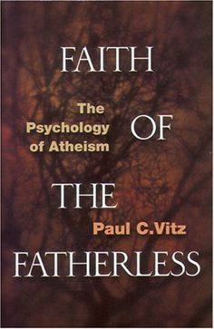 Faith of the Fatherless: The Psychology of Atheism: Paul C. Vitz: 9781890626259: Amazon.com: Books
