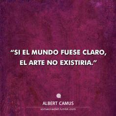 """Si el mundo fuese claro, el arte no existiría."""" Albert Camus"""