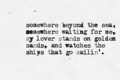 Somewhere beyond the sea   Somewhere waiting for me   My lover stands on golden sands   And watches the ships that go sailin'