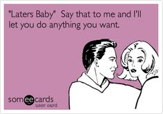 'Laters Baby' Say that to me and I'll let you do anything you want. :P