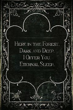Here in the forest, dark and deep, I offer you eternal sleep.