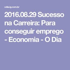 2016.08.29 Sucesso na Carreira: Para conseguir emprego - Economia - O Dia