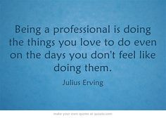 Being a professional is doing the things you love to do even on the days you don't feel like doing them.