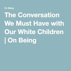 The Conversation We Must Have with Our White Children | On Being