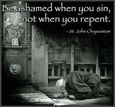 Be ashamed when you sin, not when you repent.  -- St. John Chrysostom