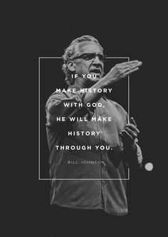 """If you make history with God, He will make history through you."" -Bill Johnson"