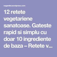12 retete vegetariene sanatoase. Gateste rapid si simplu cu doar 10 ingrediente de baza – Retete vegane simple si delicioase