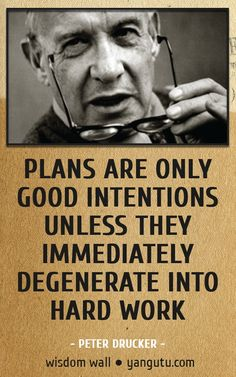 Plans are only good intentions unless they immediately degenerate into hard work, ~ Peter Drucker Wisdom Wall Quote #quotations, #citations, #sayings, https://facebook.com/apps/application.php?id=106186096099420