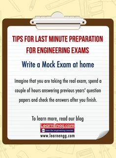Tips For Last Minute Preparations For Engineering Exams. Write a Mock Exam at home. Imagine that you are taking the real exam, spend a couple of hours answering previous years' question papers and then check the answers after you finish. To learn more read our blog: [Click on the image] #learnengg #exams #engineering