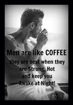 Men are like coffee...