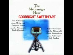 Goodnight Sweetheart - Kate & Anna McGarrigle / Rufus Wainwright / Martha Wainwright