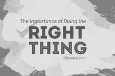 Life is about big picture thinking. For what good is it to gain the whole world if we lose our soul? Here are some important reasons for doing the right thing: