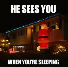 .....HE KNOWS WHEN YOU'RE AWAKE.  HE KNOWS IF YOU'VE BEEN BAD OR GOOD SO BE GOOD FOR GOODNESS SAKE!