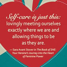 """""""Self-care is just this: lovingly meeting ourselves exactly where we are and allowing things to be as they are."""" ~ Sara Avant Stover in THE BOOK OF SHE: Your Heroine's Journey into the Heart of Feminine Power, available from New World Library"""