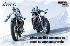 Or maybe love is when you like someone almost as much as your motorcycle…