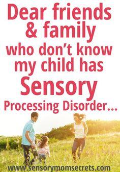 Dear friends & family who don't know my child has Sensory Processing Disorder... http://www.sensorymomsecrets.com