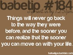 things will never go back to the way they were before, and the sooner you can realize that, that soon you can move on with your life.