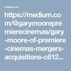 https://medium.com/@garymoorepremierecinemas/gary-moore-of-premiere-cinemas-mergers-acquisitions-c81289685b1a#.apybvz4oz