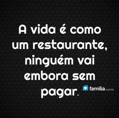 A vida é como um restaurante, ninguém vai embora sem pagar.