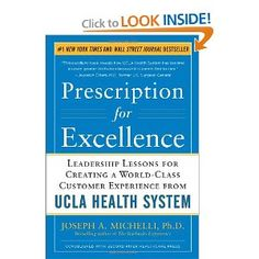 Prescription for Excellence: Leadership Lessons for Creating a World Class Customer Experience from UCLA Health System [Hardcover]  Joseph Michelli (Author)  5.0 out of 5 starsSee all reviews(23 customer reviews)   Like (16)  List Price:$28.00  Price:$18.48 & eligible for FREE Super Saver Shipping on orders over