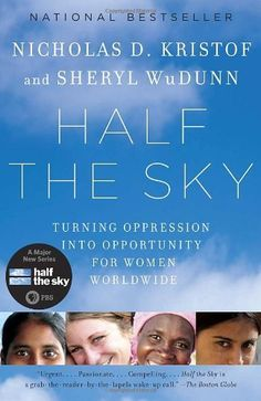 Half the Sky: Turning Oppression into Opportunity for Women Worldwide by Nicholas D. Kristof. From two of our most fiercely moral voices, a passionate call to arms against our era's most pervasive human rights violation: the oppression of women and girls in the developing world. Deeply felt, pragmatic, and inspirational, Half the Sky is essential reading for every global citizen.