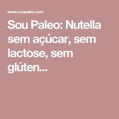 Sou Paleo: Nutella sem açúcar, sem lactose, sem glúten...