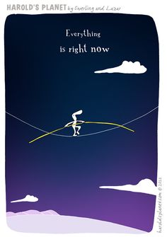 Everything is Right NOW.  {courtesy of Harold's Planet: http://haroldsplanet.com/ }