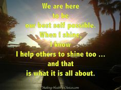 We are here to be our best self possible.  When I shine, I know I help others to shine too... and that is what it is all about.