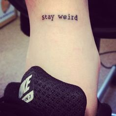 "Stay weird ankle tattoo / Add ""stay different"" under it and it's the perfect tattoo :)"
