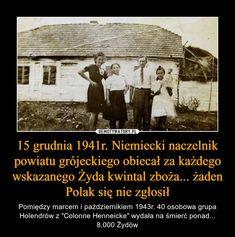 """15 grudnia 1941r. Niemiecki naczelnik powiatu grójeckiego obiecał za każdego wskazanego Żyda kwintal zboża... żaden Polak się nie zgłosił – Pomiędzy marcem i październikiem 1943r. 40 osobowa grupa Holendrów z """"Colonne Henneicke"""" wydała na śmierć ponad... 8,000 Żydów Poland Facts, I Want To Cry, Weird Facts, Geology, Supernatural, Humor, History, Memes, Poland"""