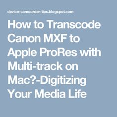 How to Transcode Canon MXF to Apple ProRes with Multi-track on Mac?-Digitizing Your Media Life