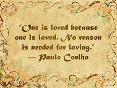 One is loved because one is loved. No reason is needed for loving.  ~ Paulo Coelho, 50+ True Love Quotes | Cuded