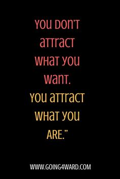 Wanting isn't enough. You don't attract what you WANT, you attract WHO YOU ARE.