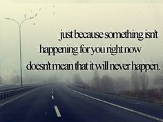 """just because something isn't happening for you right now doesn't mean that it will never happen."""