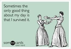 Sometimes the only good thing about my day is that I survived it.
