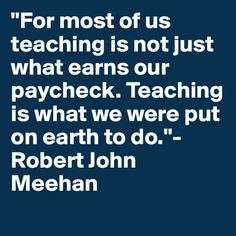 """For most of us teaching is not just what earns our paycheck. Teaching is what we were put on earth to do."" Robert John Meehan"