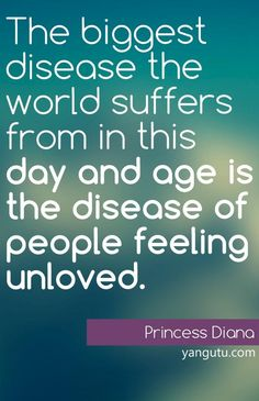 The biggest disease the world suffers from in this day and age is the disease of people feeling unloved, ~ Princess Diana <3 Love Sayings #quotes, #love, #sayings, https://apps.facebook.com/yangutu