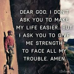 Dear God, I don't ask You to make my life easier... but I ask You to give me strength to face all my trouble. Amen.