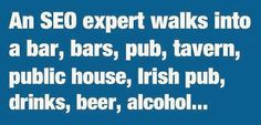 "Google+, ""an SEO expert walks into a bar, bars, pub, tavern, public house, Irish pub, drinks, beer, alcohol..."" Laughing PRETTY hard right now. Can't stop giggling every time I read it."