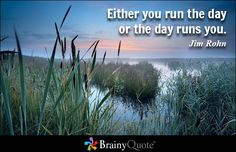 Either you run the day or the day runs you. - Jim Rohn - BrainyQuote