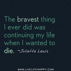 Quotes About Strength  The bravest thing I ever did was continuing my life when I wanted to die. -Julie